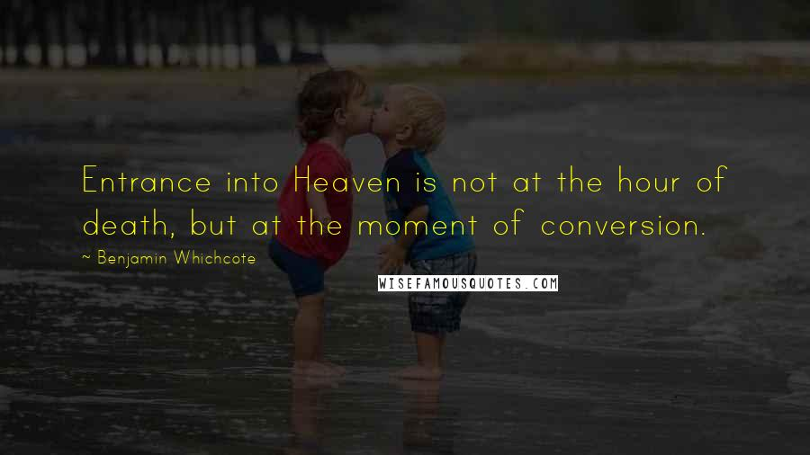 Benjamin Whichcote quotes: Entrance into Heaven is not at the hour of death, but at the moment of conversion.