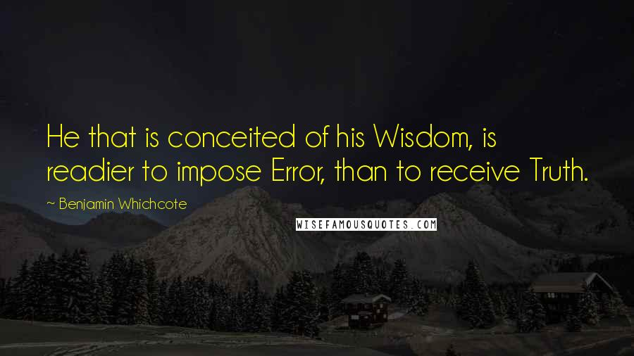 Benjamin Whichcote quotes: He that is conceited of his Wisdom, is readier to impose Error, than to receive Truth.