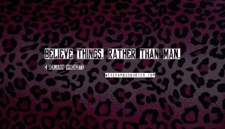 Benjamin Whichcote quotes: Believe things, rather than man.