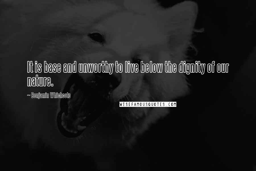 Benjamin Whichcote quotes: It is base and unworthy to live below the dignity of our nature.