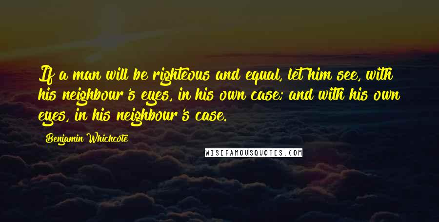 Benjamin Whichcote quotes: If a man will be righteous and equal, let him see, with his neighbour's eyes, in his own case; and with his own eyes, in his neighbour's case.