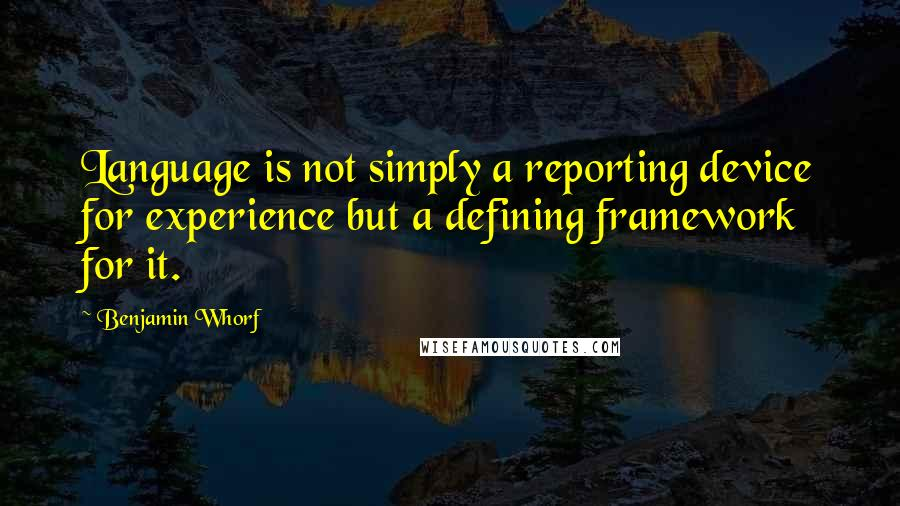 Benjamin Whorf quotes: Language is not simply a reporting device for experience but a defining framework for it.