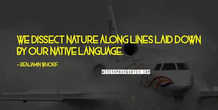 Benjamin Whorf quotes: We dissect nature along lines laid down by our native language.