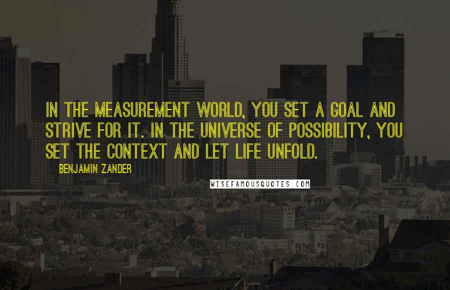 Benjamin Zander quotes: In the measurement world, you set a goal and strive for it. In the universe of possibility, you set the context and let life unfold.