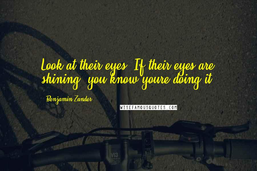 Benjamin Zander quotes: Look at their eyes. If their eyes are shining, you know youre doing it.