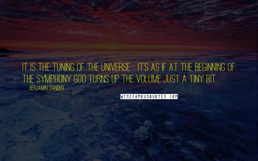 Benjamin Zander quotes: It is the tuning of the universe ... It's as if at the beginning of the symphony God turns up the volume just a tiny bit.