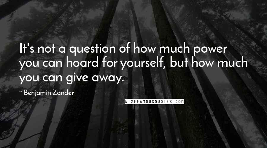 Benjamin Zander quotes: It's not a question of how much power you can hoard for yourself, but how much you can give away.