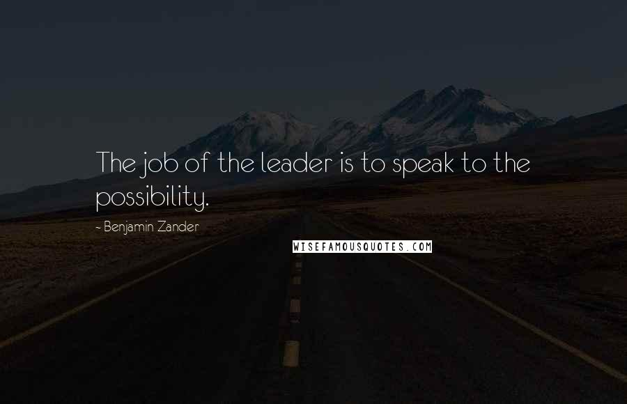 Benjamin Zander quotes: The job of the leader is to speak to the possibility.