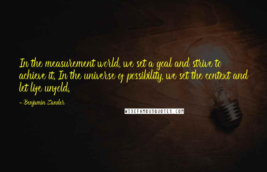Benjamin Zander quotes: In the measurement world, we set a goal and strive to achieve it. In the universe of possibility, we set the context and let life unfold.