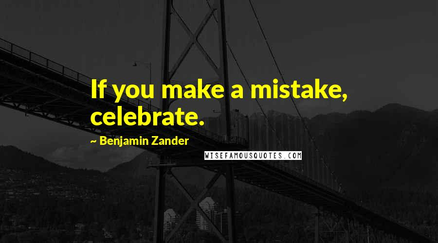 Benjamin Zander quotes: If you make a mistake, celebrate.