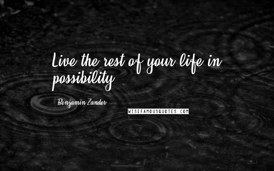 Benjamin Zander quotes: Live the rest of your life in possibility