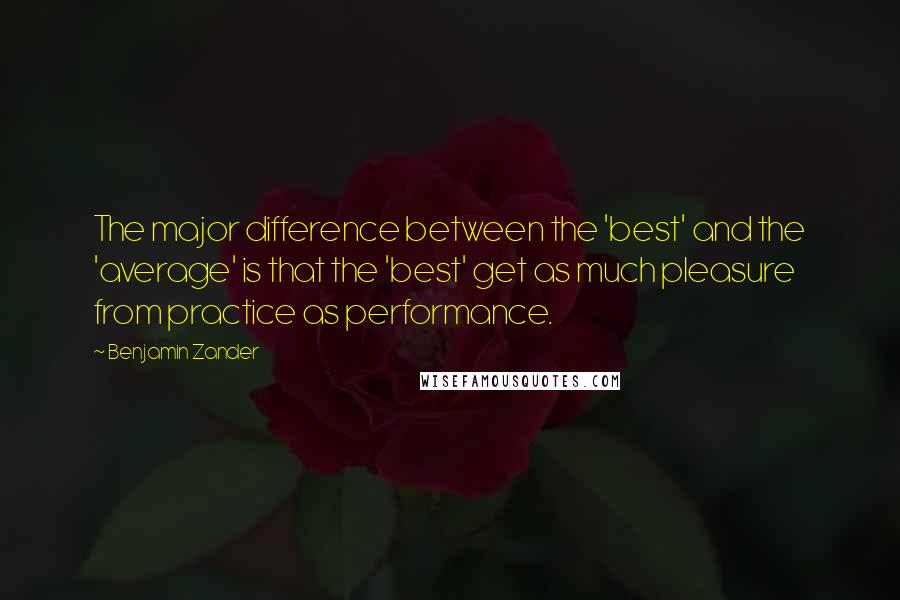 Benjamin Zander quotes: The major difference between the 'best' and the 'average' is that the 'best' get as much pleasure from practice as performance.