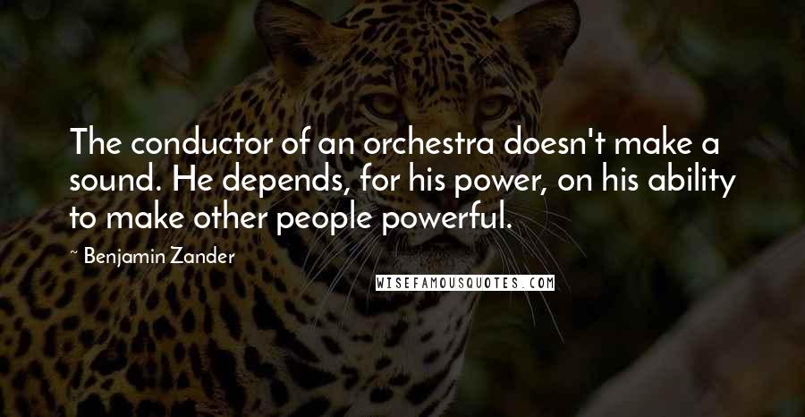 Benjamin Zander quotes: The conductor of an orchestra doesn't make a sound. He depends, for his power, on his ability to make other people powerful.