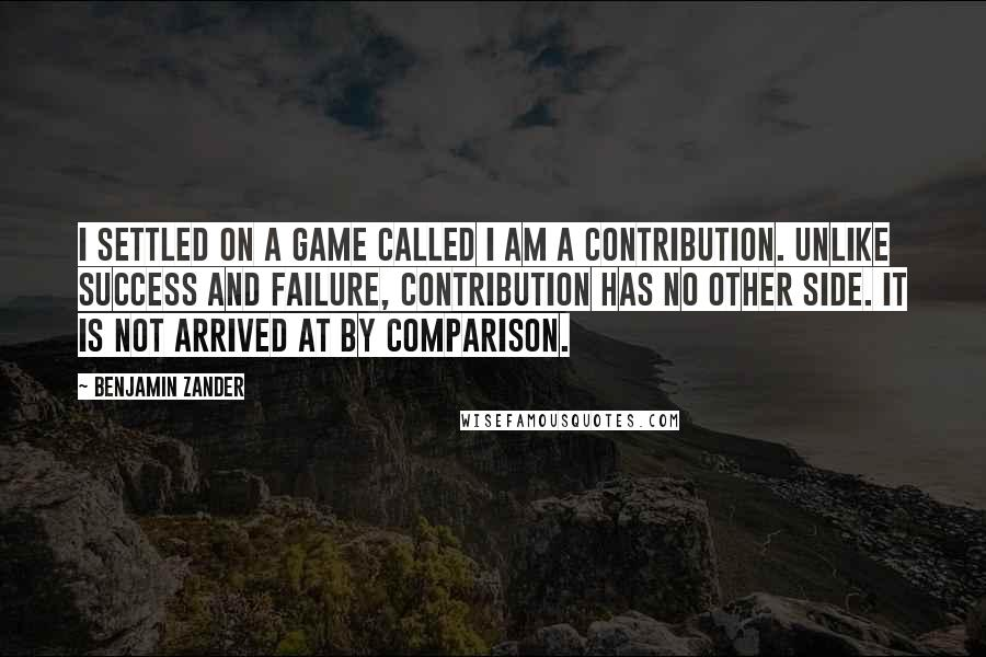 Benjamin Zander quotes: I settled on a game called I am a contribution. Unlike success and failure, contribution has no other side. It is not arrived at by comparison.