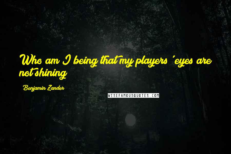 Benjamin Zander quotes: Who am I being that my players' eyes are not shining?