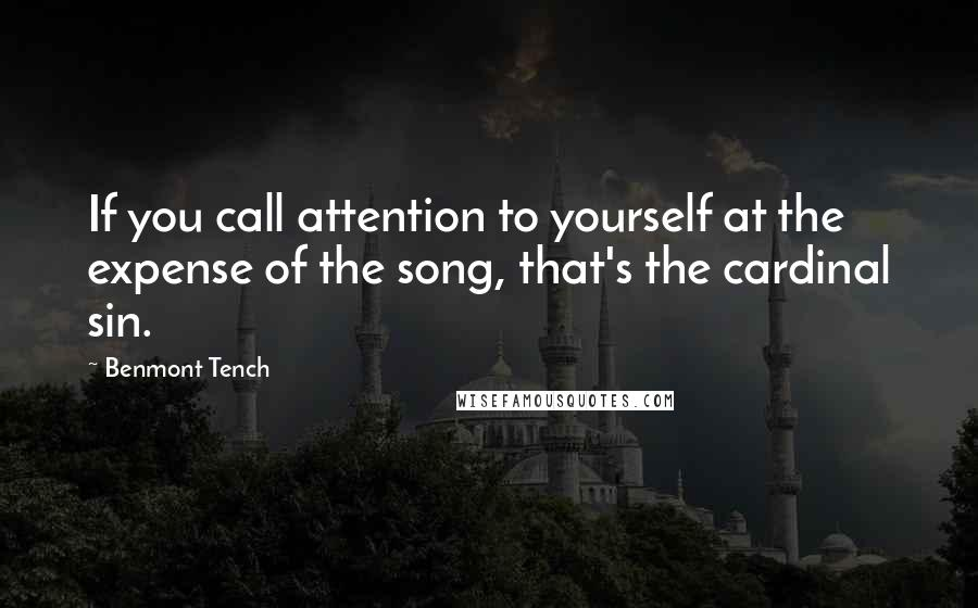 Benmont Tench quotes: If you call attention to yourself at the expense of the song, that's the cardinal sin.
