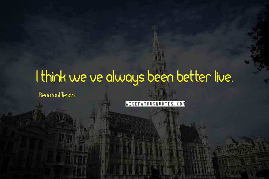 Benmont Tench quotes: I think we've always been better live.