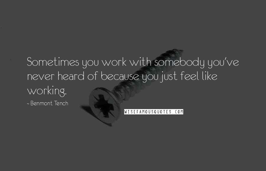 Benmont Tench quotes: Sometimes you work with somebody you've never heard of because you just feel like working.