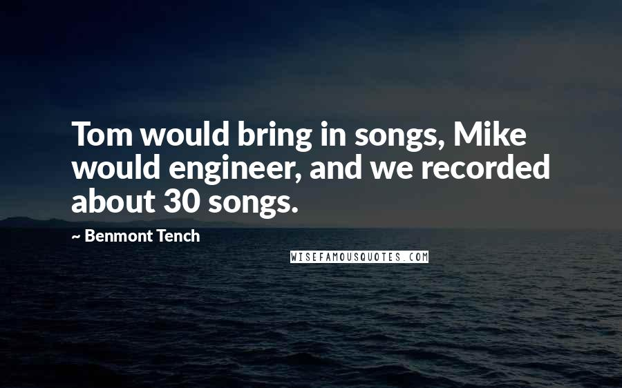 Benmont Tench quotes: Tom would bring in songs, Mike would engineer, and we recorded about 30 songs.
