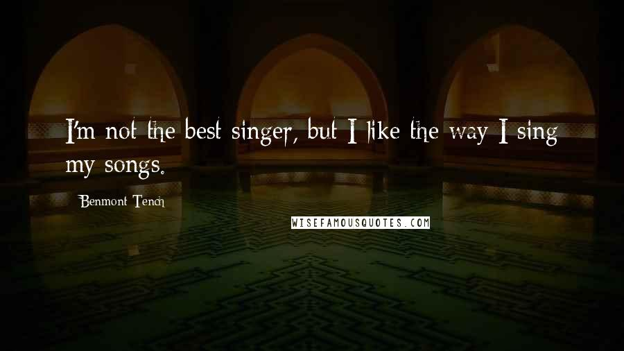 Benmont Tench quotes: I'm not the best singer, but I like the way I sing my songs.