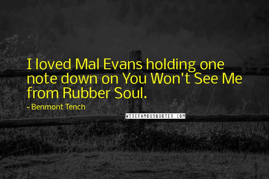 Benmont Tench quotes: I loved Mal Evans holding one note down on You Won't See Me from Rubber Soul.