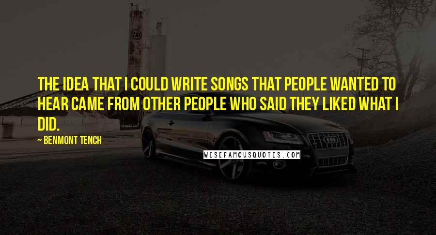 Benmont Tench quotes: The idea that I could write songs that people wanted to hear came from other people who said they liked what I did.