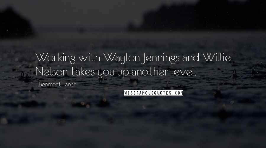 Benmont Tench quotes: Working with Waylon Jennings and Willie Nelson takes you up another level.