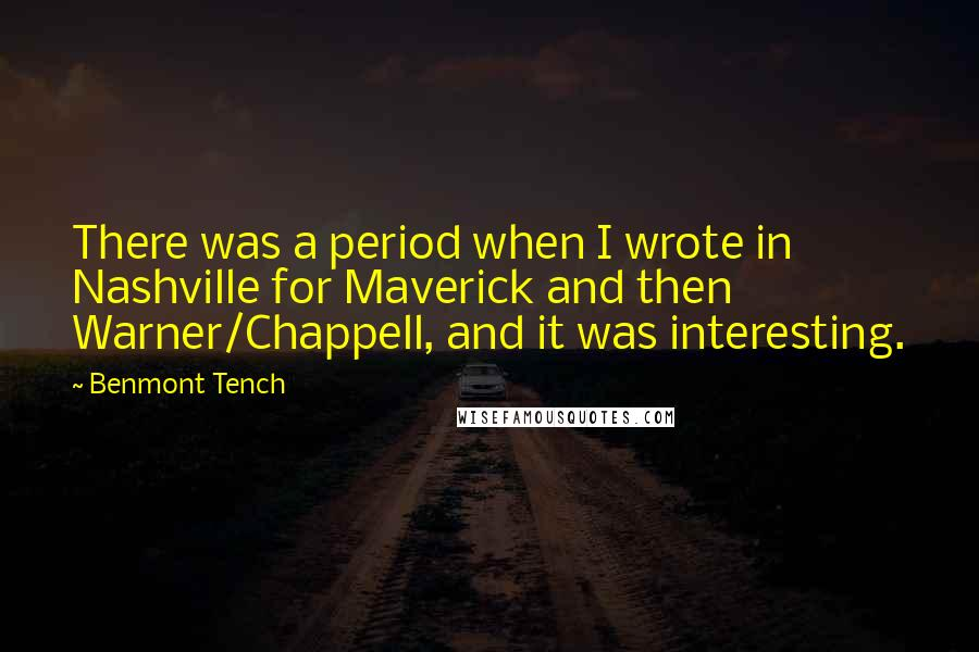 Benmont Tench quotes: There was a period when I wrote in Nashville for Maverick and then Warner/Chappell, and it was interesting.