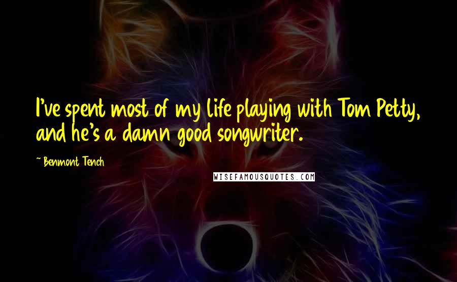 Benmont Tench quotes: I've spent most of my life playing with Tom Petty, and he's a damn good songwriter.