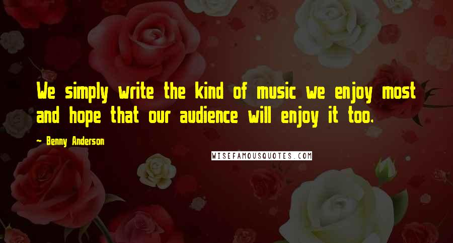 Benny Anderson quotes: We simply write the kind of music we enjoy most and hope that our audience will enjoy it too.