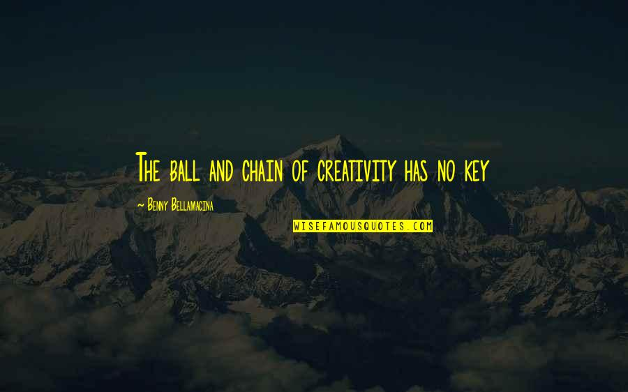Benny Bellamacina Quotes By Benny Bellamacina: The ball and chain of creativity has no