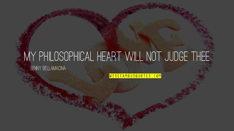 Benny Bellamacina Quotes By Benny Bellamacina: My philosophical heart will not judge thee