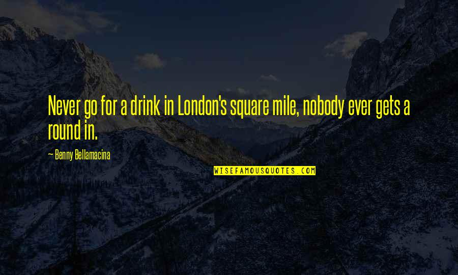 Benny Bellamacina Quotes By Benny Bellamacina: Never go for a drink in London's square