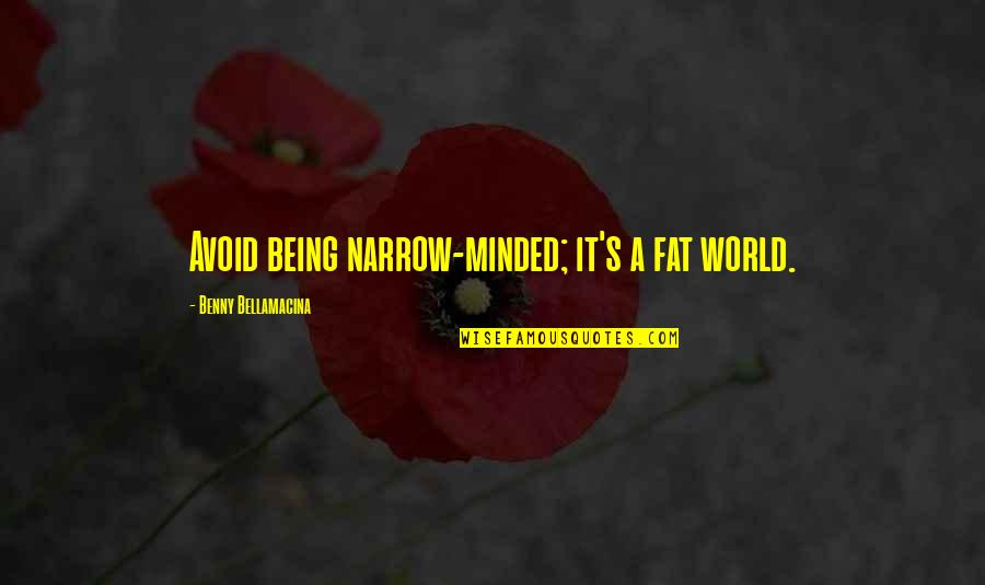 Benny Bellamacina Quotes By Benny Bellamacina: Avoid being narrow-minded; it's a fat world.