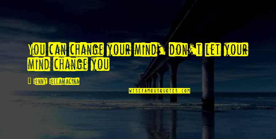 Benny Bellamacina Quotes By Benny Bellamacina: You can change your mind, don't let your