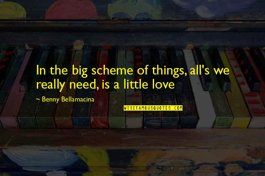 Benny Bellamacina Quotes By Benny Bellamacina: In the big scheme of things, all's we