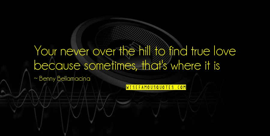 Benny Bellamacina Quotes By Benny Bellamacina: Your never over the hill to find true