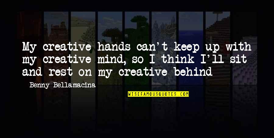 Benny Bellamacina Quotes By Benny Bellamacina: My creative hands can't keep up with my