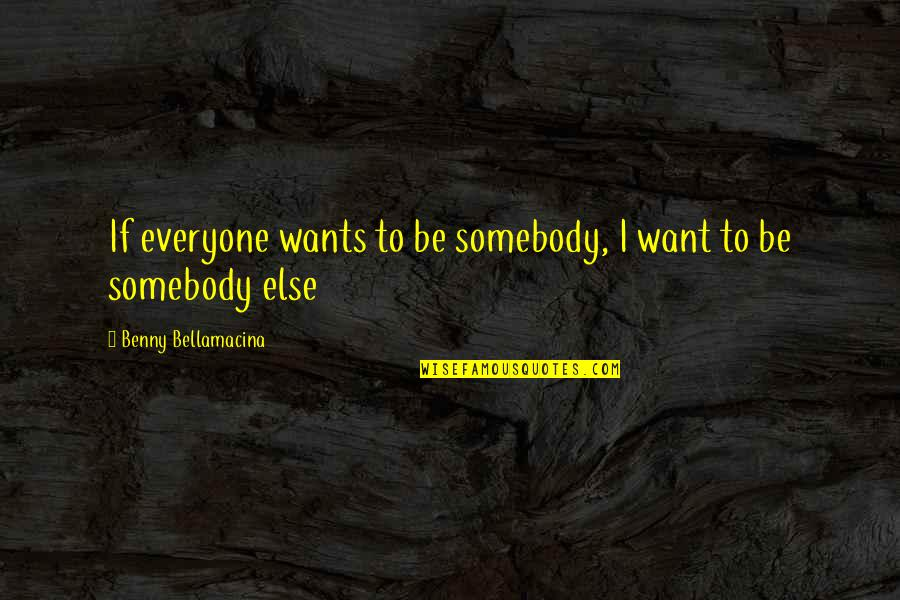 Benny Bellamacina Quotes By Benny Bellamacina: If everyone wants to be somebody, I want