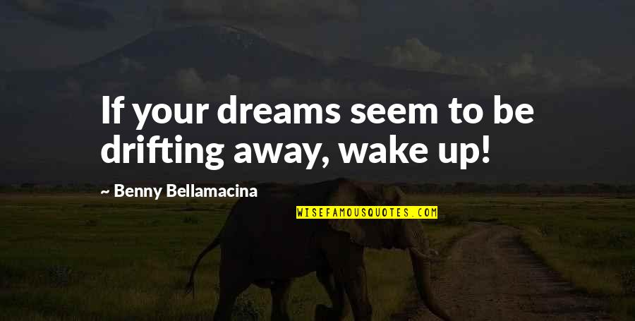 Benny Bellamacina Quotes By Benny Bellamacina: If your dreams seem to be drifting away,