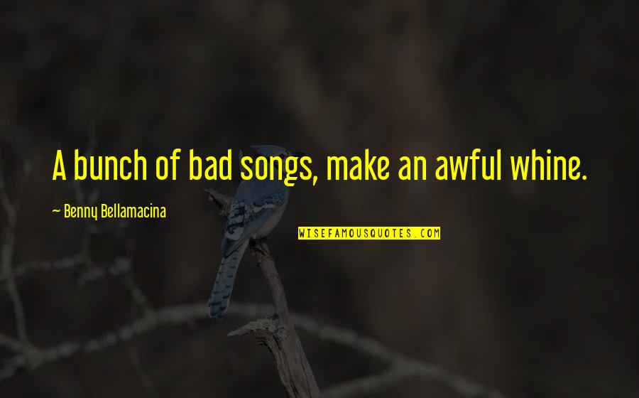 Benny Bellamacina Quotes By Benny Bellamacina: A bunch of bad songs, make an awful