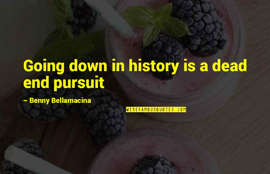 Benny Bellamacina Quotes By Benny Bellamacina: Going down in history is a dead end