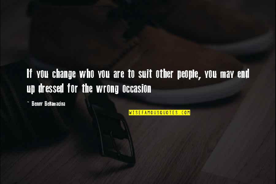 Benny Bellamacina Quotes By Benny Bellamacina: If you change who you are to suit