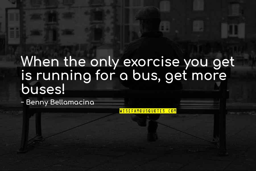 Benny Bellamacina Quotes By Benny Bellamacina: When the only exorcise you get is running