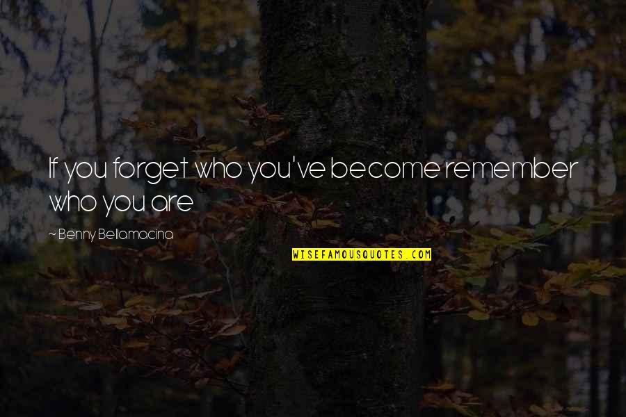 Benny Bellamacina Quotes By Benny Bellamacina: If you forget who you've become remember who