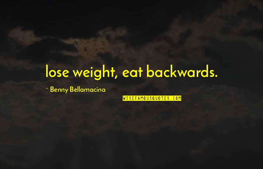 Benny Bellamacina Quotes By Benny Bellamacina: lose weight, eat backwards.