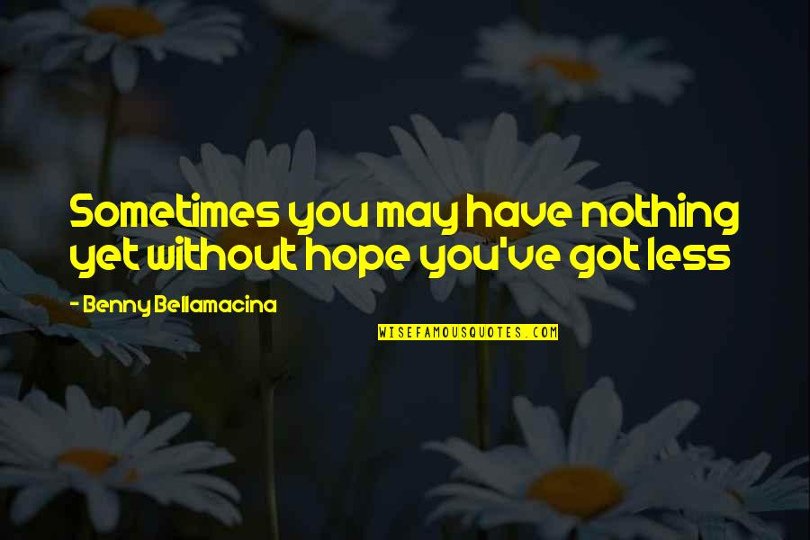 Benny Bellamacina Quotes By Benny Bellamacina: Sometimes you may have nothing yet without hope