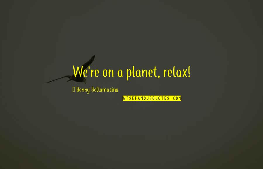 Benny Bellamacina Quotes By Benny Bellamacina: We're on a planet, relax!