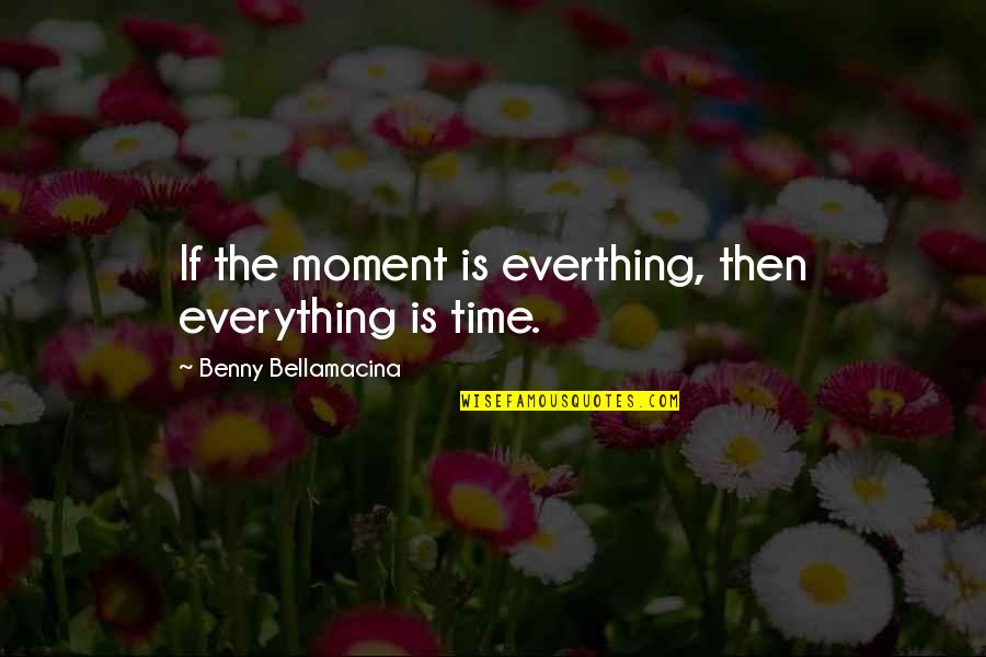 Benny Bellamacina Quotes By Benny Bellamacina: If the moment is everthing, then everything is