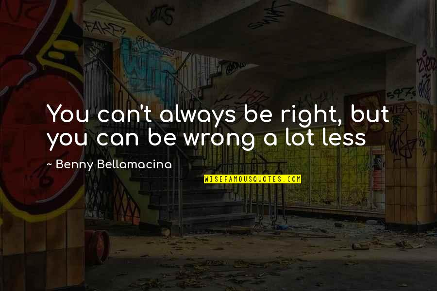 Benny Bellamacina Quotes By Benny Bellamacina: You can't always be right, but you can